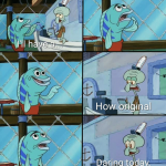 Daring today, aren't we squidward